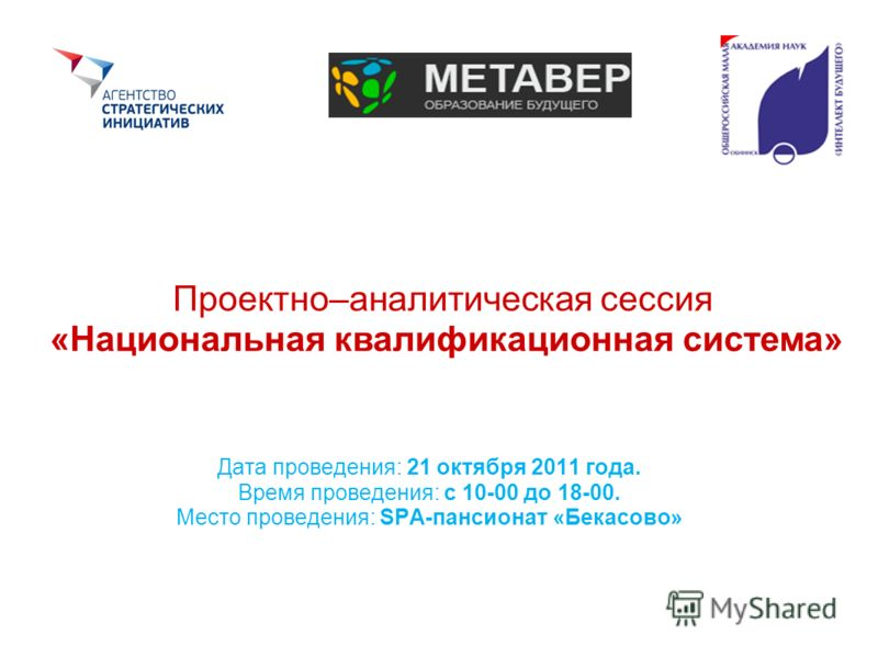 Проектно–аналитическая сессия «Национальная квалификационная система» Дата проведения: 21 октября 2011 года. Время проведения: с 10-00 до 18-00. Место проведения: SPA-пансионат «Бекасово»