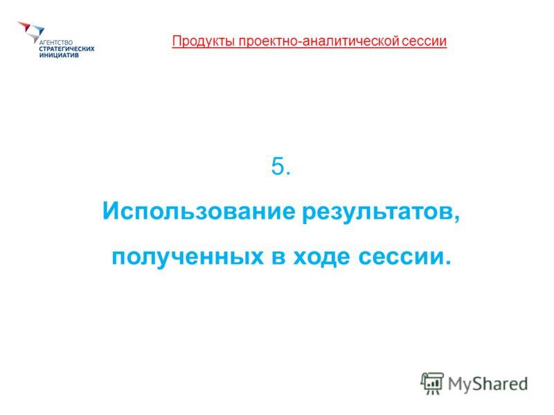 Продукты проектно-аналитической сессии 5. Использование результатов, полученных в ходе сессии.