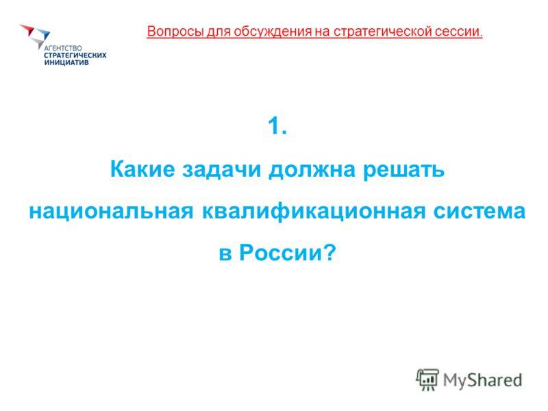 Вопросы для обсуждения на стратегической сессии. 1. Какие задачи должна решать национальная квалификационная система в России?