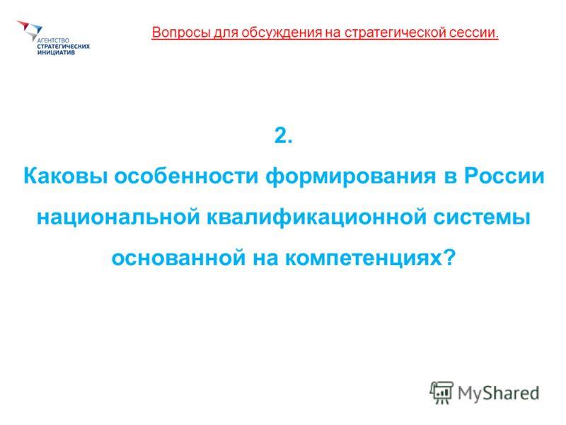 Вопросы для обсуждения на стратегической сессии. 2. Каковы особенности формирования в России национальной квалификационной системы основанной на компетенциях?