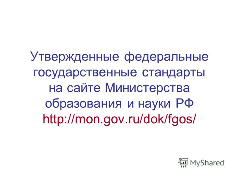 Утвержденные федеральные государственные стандарты на сайте Министерства образования и науки РФ http://mon.gov.ru/dok/fgos/