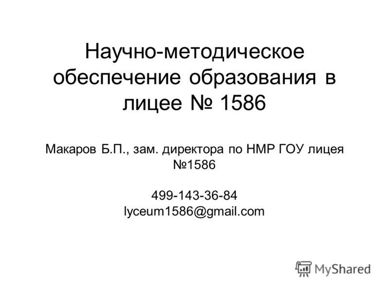 Научно-методическое обеспечение образования в лицее 1586 Макаров Б.П., зам. директора по НМР ГОУ лицея 1586 499-143-36-84 lyceum1586@gmail.com