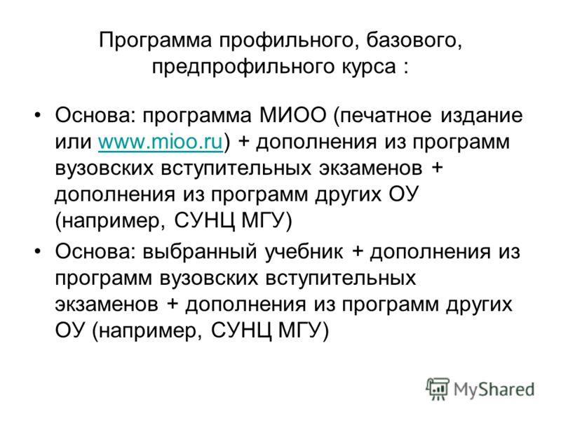 Программа профильного, базового, предпрофильного курса : Основа: программа МИОО (печатное издание или www.mioo.ru) + дополнения из программ вузовских вступительных экзаменов + дополнения из программ других ОУ (например, СУНЦ МГУ)www.mioo.ru Основа: в