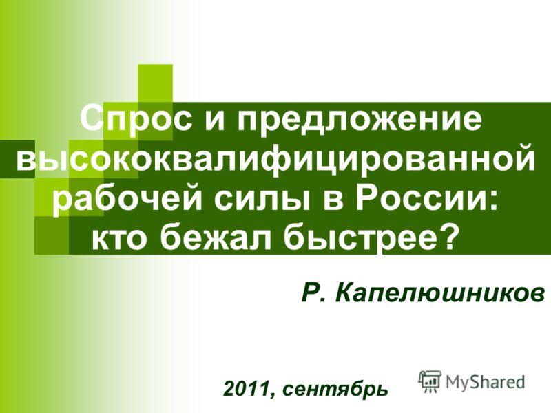 Спрос и предложение высококвалифицированной рабочей силы в России: кто бежал быстрее? Р. Капелюшников 2011, сентябрь