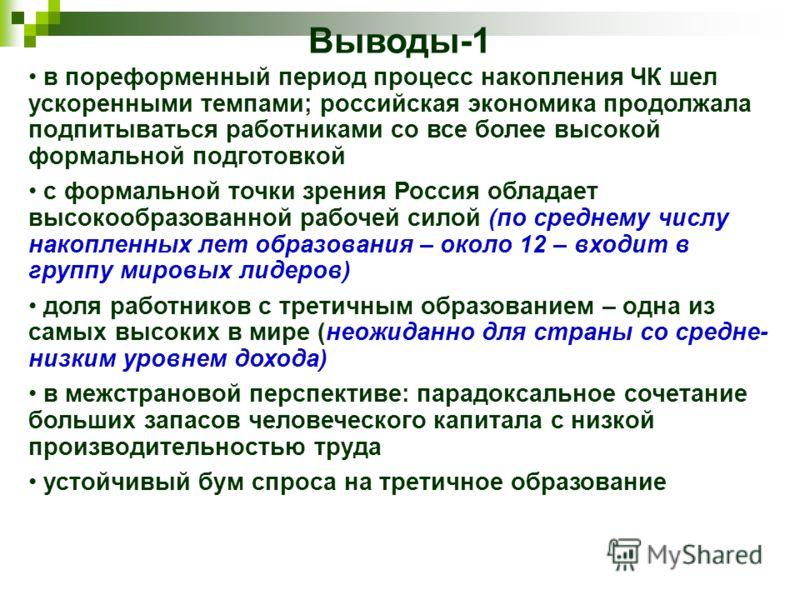 Выводы-1 в пореформенный период процесс накопления ЧК шел ускоренными темпами; российская экономика продолжала подпитываться работниками со все более высокой формальной подготовкой с формальной точки зрения Россия обладает высокообразованной рабочей
