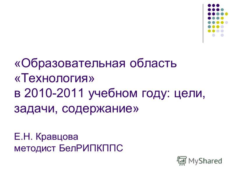 «Образовательная область «Технология» в 2010-2011 учебном году: цели, задачи, содержание» Е.Н. Кравцова методист БелРИПКППС