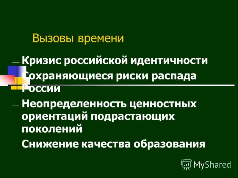 Вызовы времени Кризис российской идентичности Сохраняющиеся риски распада России Неопределенность ценностных ориентаций подрастающих поколений Снижение качества образования