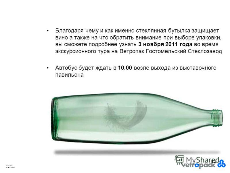 © VETROPACK 11.02.2010 12 Благодаря чему и как именно стеклянная бутылка защищает вино а также на что обратить внимание при выборе упаковки, вы сможете подробнее узнать 3 ноября 2011 года во время экскурсионного тура на Ветропак Гостомельский Стеклоз