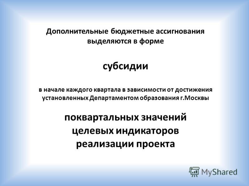 Дополнительные бюджетные ассигнования выделяются в форме субсидии в начале каждого квартала в зависимости от достижения установленных Департаментом образования г.Москвы поквартальных значений целевых индикаторов реализации проекта