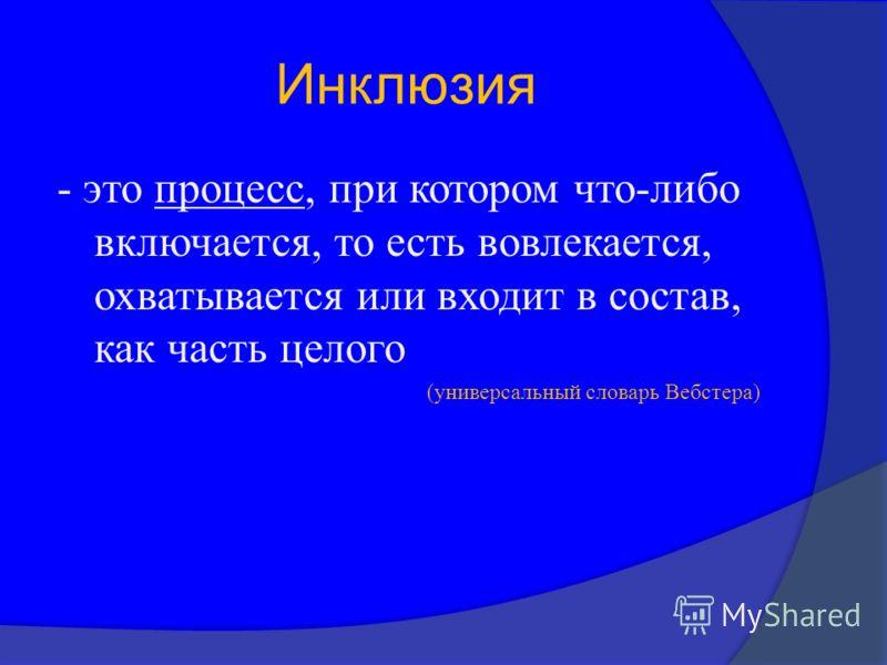 Инклюзия - это процесс, при котором что - либо включается, то есть вовлекается, охватывается или входит в состав, как часть целого ( универсальный словарь Вебстера )