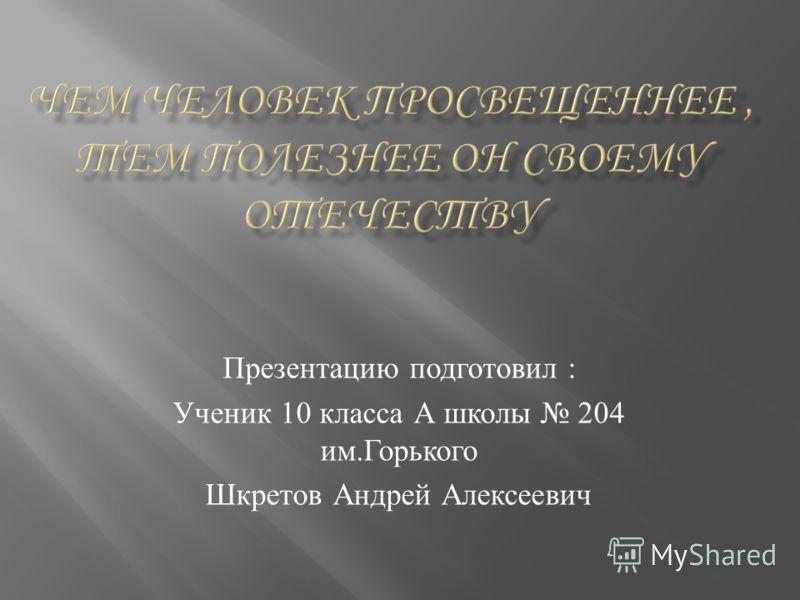 Презентацию подготовил : Ученик 10 класса А школы 204 им. Горького Шкретов Андрей Алексеевич