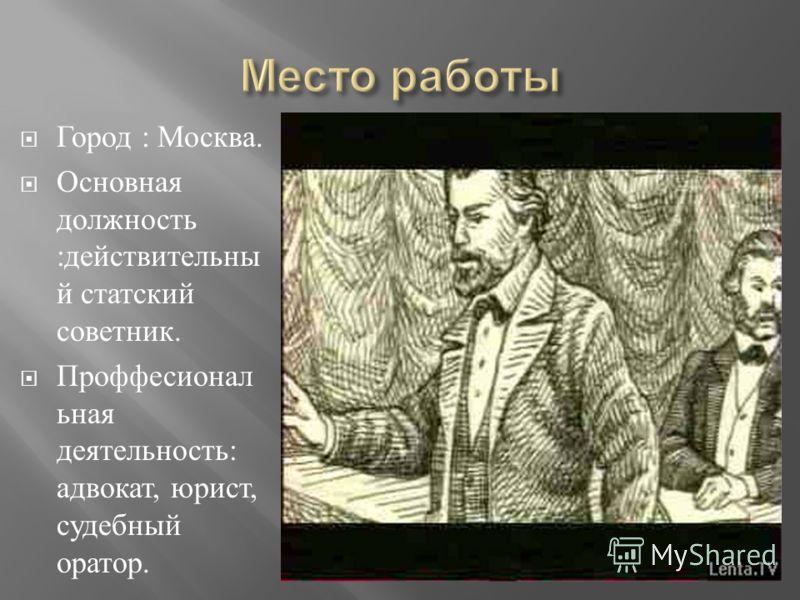 Город : Москва. Основная должность : действительны й статский советник. Проффесионал ьная деятельность : адвокат, юрист, судебный оратор.