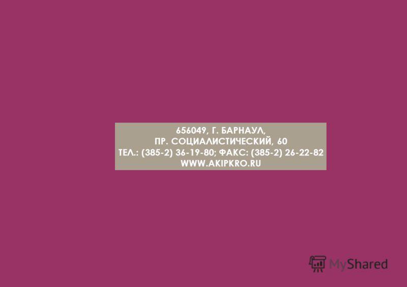 656049, Г. БАРНАУЛ, ПР. СОЦИАЛИСТИЧЕСКИЙ, 60 ТЕЛ.: (385-2) 36-19-80; ФАКС: (385-2) 26-22-82 WWW.AKIPKRO.RU