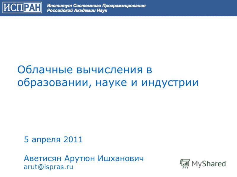 Облачные вычисления в образовании, науке и индустрии 5 апреля 2011 Аветисян Арутюн Ишханович arut@ispras.ru