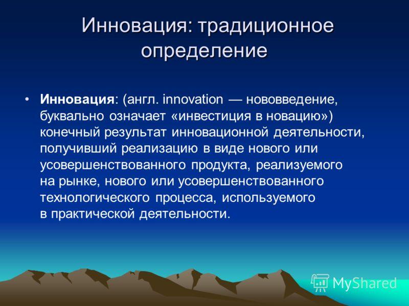 Инновация: традиционное определение Инновация: традиционное определение Инновация: (англ. innovation нововведение, буквально означает «инвестиция в новацию») конечный результат инновационной деятельности, получивший реализацию в виде нового или усове