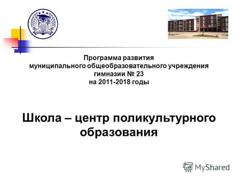 Программа развития муниципального общеобразовательного учреждения гимназии 23 на 2011-2018 годы Школа – центр поликультурного образования