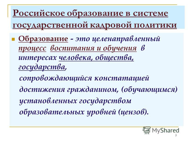 3 Российское образование в системе государственной кадровой политики Образование - это целенаправленный процесс воспитания и обучения в интересах человека, общества, государства, сопровождающийся констатацией достижения гражданином, (обучающимся) уст