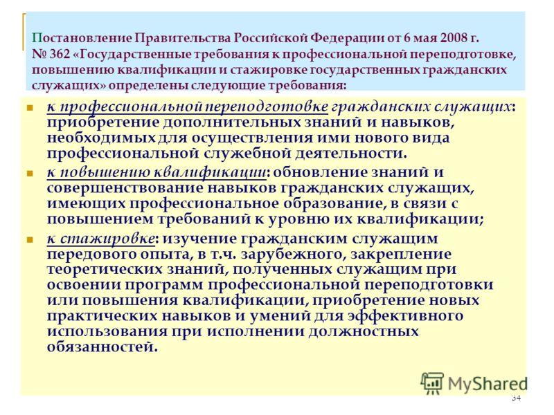 34 Постановление Правительства Российской Федерации от 6 мая 2008 г. 362 «Государственные требования к профессиональной переподготовке, повышению квалификации и стажировке государственных гражданских служащих» определены следующие требования: к профе