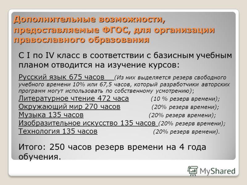 Дополнительные возможности, предоставляемые ФГОС, для организации православного образования С I по IV класс в соответствии с базисным учебным планом отводится на изучение курсов: Русский язык 675 часов (Из них выделяется резерв свободного учебного вр
