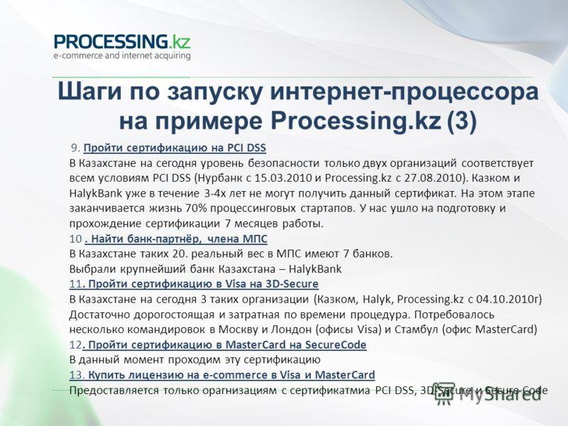 Шаги по запуску интернет-процессора на примере Processing.kz (3) 9. Пройти сертификацию на PCI DSS В Казахстане на сегодня уровень безопасности только двух организаций соответствует всем условиям PCI DSS (Нурбанк с 15.03.2010 и Processing.kz c 27.08.