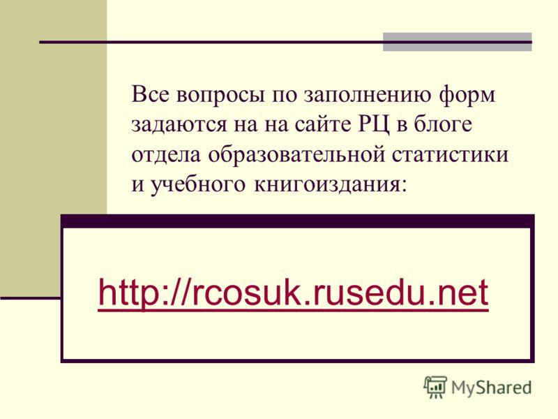 Все вопросы по заполнению форм задаются на на сайте РЦ в блоге отдела образовательной статистики и учебного книгоиздания: http://rcosuk.rusedu.net