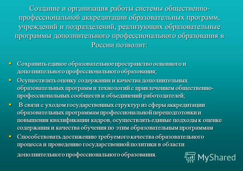 Создание и организация работы системы общественно- профессиональной аккредитации образовательных программ, учреждений и подразделений, реализующих образовательные программы дополнительного профессионального образования в России позволит: Сохранить ед