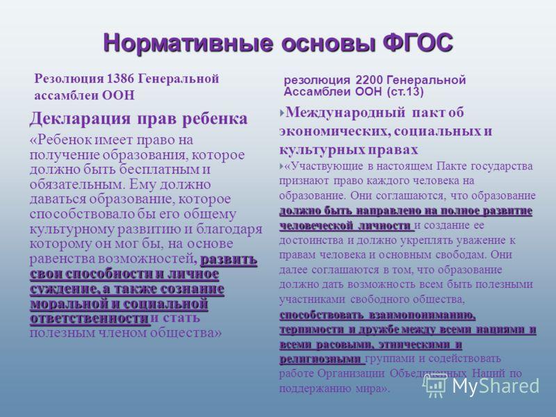 Нормативные основы ФГОС резолюция 2200 Генеральной Ассамблеи ООН (ст.13) Декларация прав ребенка развить свои способности и личное суждение, а также сознание моральной и социальной ответственности «Ребенок имеет право на получение образования, которо