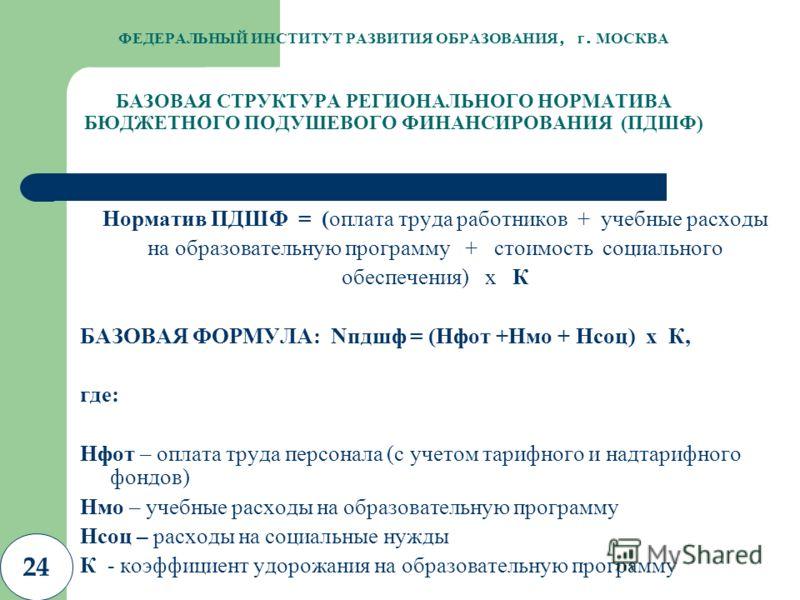 24 ФЕДЕРАЛЬНЫЙ ИНСТИТУТ РАЗВИТИЯ ОБРАЗОВАНИЯ, г. МОСКВА БАЗОВАЯ СТРУКТУРА РЕГИОНАЛЬНОГО НОРМАТИВА БЮДЖЕТНОГО ПОДУШЕВОГО ФИНАНСИРОВАНИЯ (ПДШФ) Норматив ПДШФ = (оплата труда работников + учебные расходы на образовательную программу + стоимость социальн