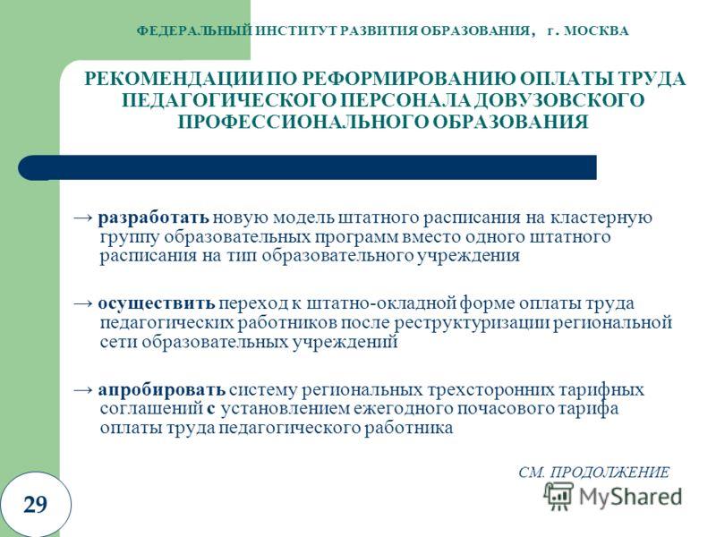 29 ФЕДЕРАЛЬНЫЙ ИНСТИТУТ РАЗВИТИЯ ОБРАЗОВАНИЯ, г. МОСКВА РЕКОМЕНДАЦИИ ПО РЕФОРМИРОВАНИЮ ОПЛАТЫ ТРУДА ПЕДАГОГИЧЕСКОГО ПЕРСОНАЛА ДОВУЗОВСКОГО ПРОФЕССИОНАЛЬНОГО ОБРАЗОВАНИЯ разработать новую модель штатного расписания на кластерную группу образовательных