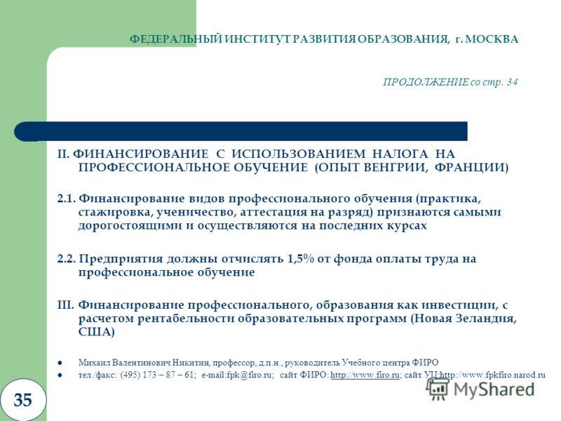 35 ФЕДЕРАЛЬНЫЙ ИНСТИТУТ РАЗВИТИЯ ОБРАЗОВАНИЯ, г. МОСКВА ПРОДОЛЖЕНИЕ со стр. 34 II. ФИНАНСИРОВАНИЕ С ИСПОЛЬЗОВАНИЕМ НАЛОГА НА ПРОФЕССИОНАЛЬНОЕ ОБУЧЕНИЕ (ОПЫТ ВЕНГРИИ, ФРАНЦИИ) 2.1. Финансирование видов профессионального обучения (практика, стажировка,