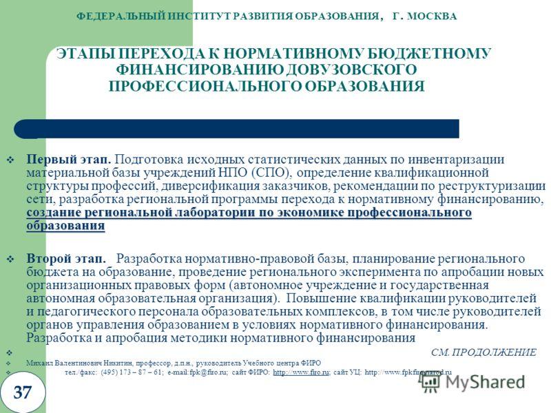 37 ФЕДЕРАЛЬНЫЙ ИНСТИТУТ РАЗВИТИЯ ОБРАЗОВАНИЯ, Г. МОСКВА ЭТАПЫ ПЕРЕХОДА К НОРМАТИВНОМУ БЮДЖЕТНОМУ ФИНАНСИРОВАНИЮ ДОВУЗОВСКОГО ПРОФЕССИОНАЛЬНОГО ОБРАЗОВАНИЯ создание региональной лаборатории по экономике профессионального образования Первый этап. Подго