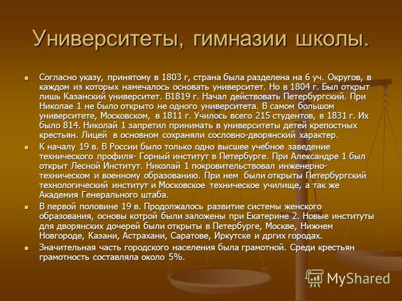 Университеты, гимназии школы. Согласно указу, принятому в 1803 г, страна была разделена на 6 уч. Округов, в каждом из которых намечалось основать университет. Но в 1804 г. Был открыт лишь Казанский университет. В1819 г. Начал действовать Петербургски