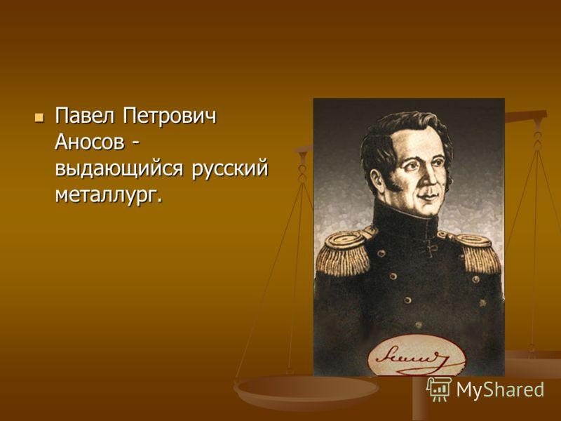 Павел Петрович Аносов - выдающийся русский металлург. Павел Петрович Аносов - выдающийся русский металлург.