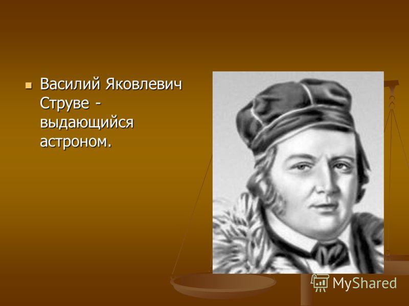 Василий Яковлевич Струве - выдающийся астроном. Василий Яковлевич Струве - выдающийся астроном.