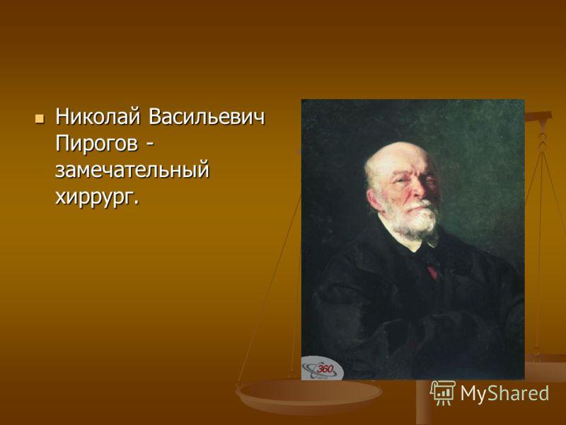 Николай Васильевич Пирогов - замечательный хиррург. Николай Васильевич Пирогов - замечательный хиррург.