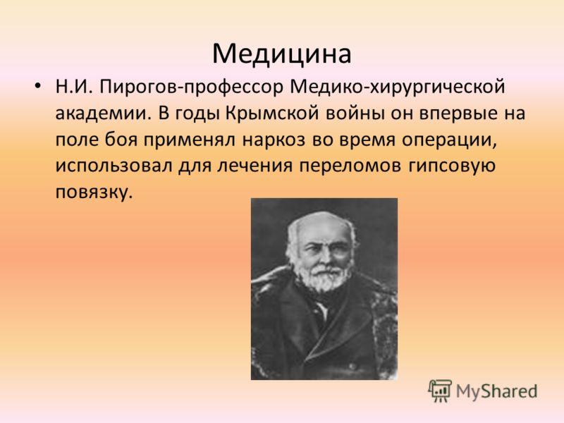 Медицина Н.И. Пирогов-профессор Медико-хирургической академии. В годы Крымской войны он впервые на поле боя применял наркоз во время операции, использовал для лечения переломов гипсовую повязку.