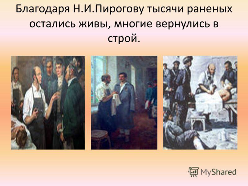 Благодаря Н.И.Пирогову тысячи раненых остались живы, многие вернулись в строй.