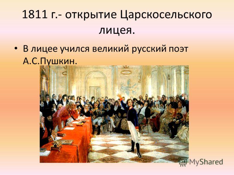 1811 г.- открытие Царскосельского лицея. В лицее учился великий русский поэт А.С.Пушкин.