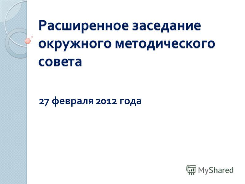 Расширенное заседание окружного методического совета 27 февраля 2012 года