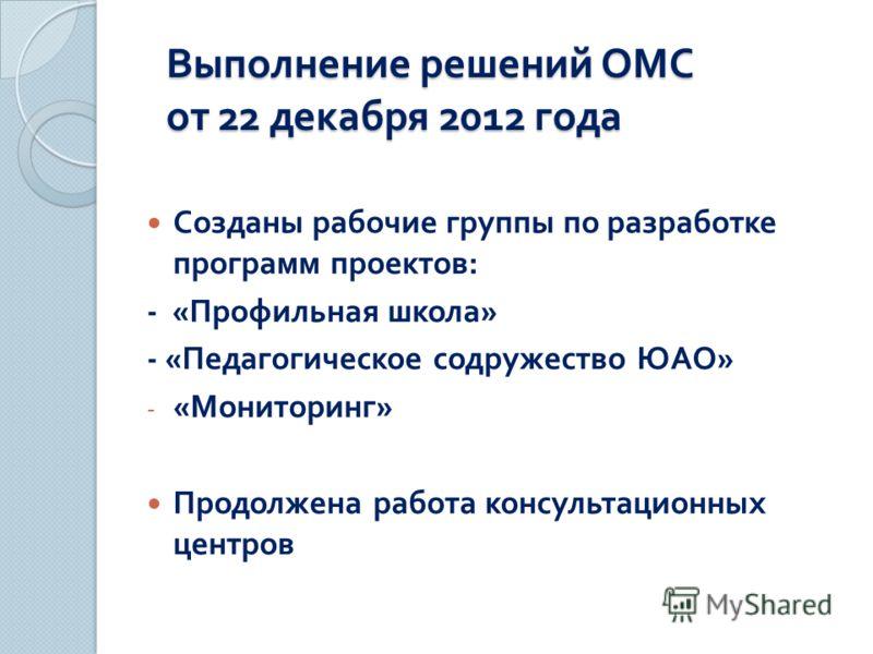 Выполнение решений ОМС от 22 декабря 2012 года Созданы рабочие группы по разработке программ проектов : - « Профильная школа » - « Педагогическое содружество ЮАО » - « Мониторинг » Продолжена работа консультационных центров