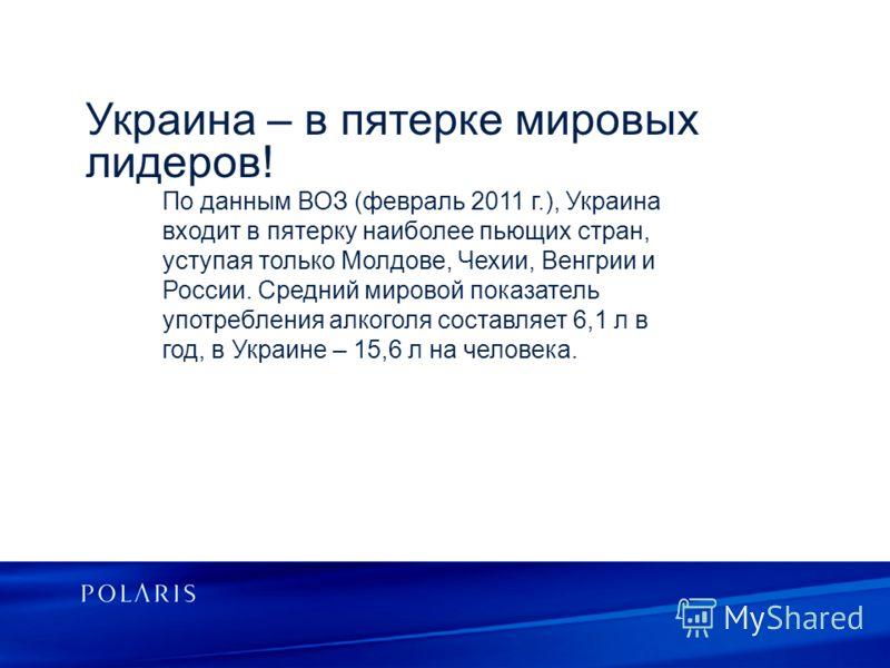 Украина – в пятерке мировых лидеров! По данным ВОЗ (февраль 2011 г.), Украина входит в пятерку наиболее пьющих стран, уступая только Молдове, Чехии, Венгрии и России. Средний мировой показатель употребления алкоголя составляет 6,1 л в год, в Украине