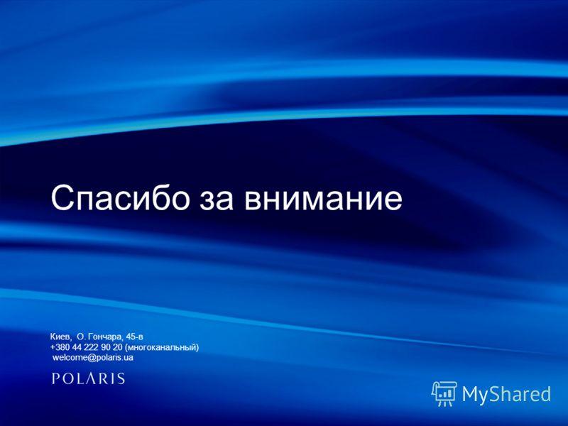Спасибо за внимание Киев, О. Гончара, 45-в +380 44 222 90 20 (многоканальный) welcome@polaris.ua