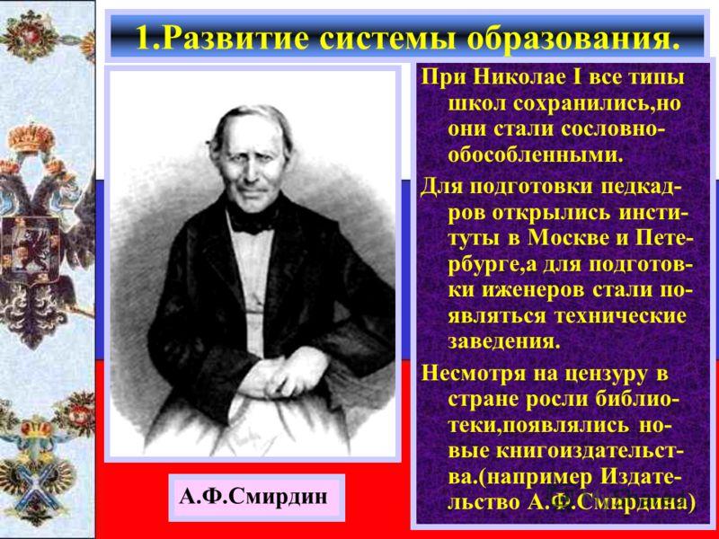 При Николае I все типы школ сохранились,но они стали сословно- обособленными. Для подготовки педкад- ров открылись инсти- туты в Москве и Пете- рбурге,а для подготов- ки иженеров стали по- являться технические заведения. Несмотря на цензуру в стране