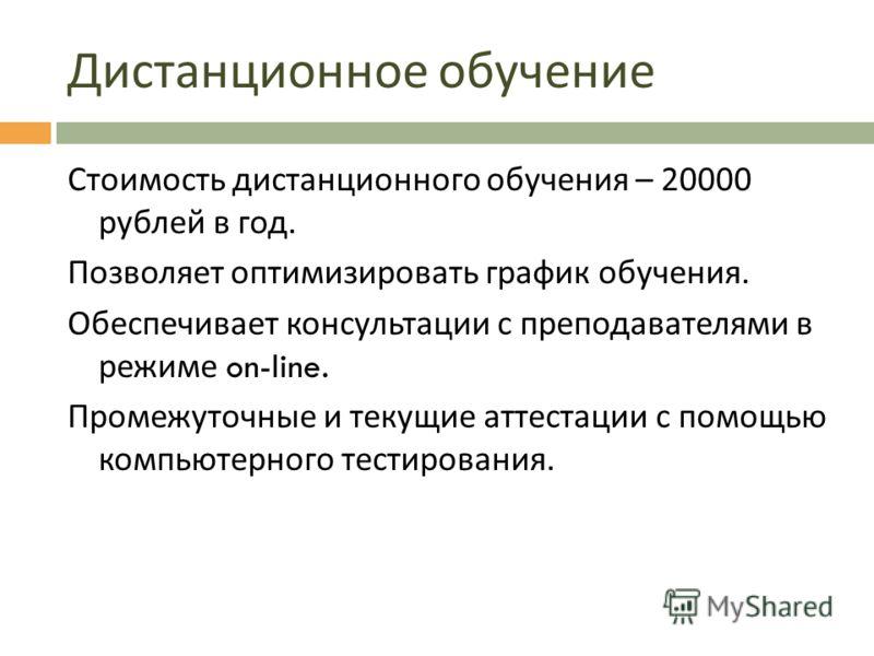 Дистанционное обучение Стоимость дистанционного обучения – 20000 рублей в год. Позволяет оптимизировать график обучения. Обеспечивает консультации с преподавателями в режиме on-line. Промежуточные и текущие аттестации с помощью компьютерного тестиров