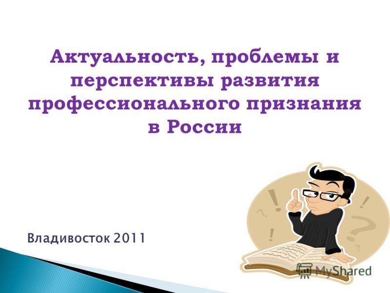 Актуальность, проблемы и перспективы развития профессионального признания в России Владивосток 2011