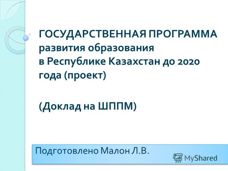 ГОСУДАРСТВЕННАЯ ПРОГРАММА развития образования в Республике Казахстан до 2020 года ( проект ) ( Доклад на ШППМ ) Подготовлено Малон Л. В.