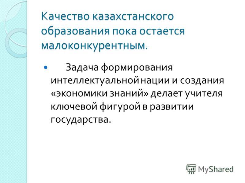 Качество казахстанского образования пока остается малоконкурентным. Задача формирования интеллектуальной нации и создания « экономики знаний » делает учителя ключевой фигурой в развитии государства.