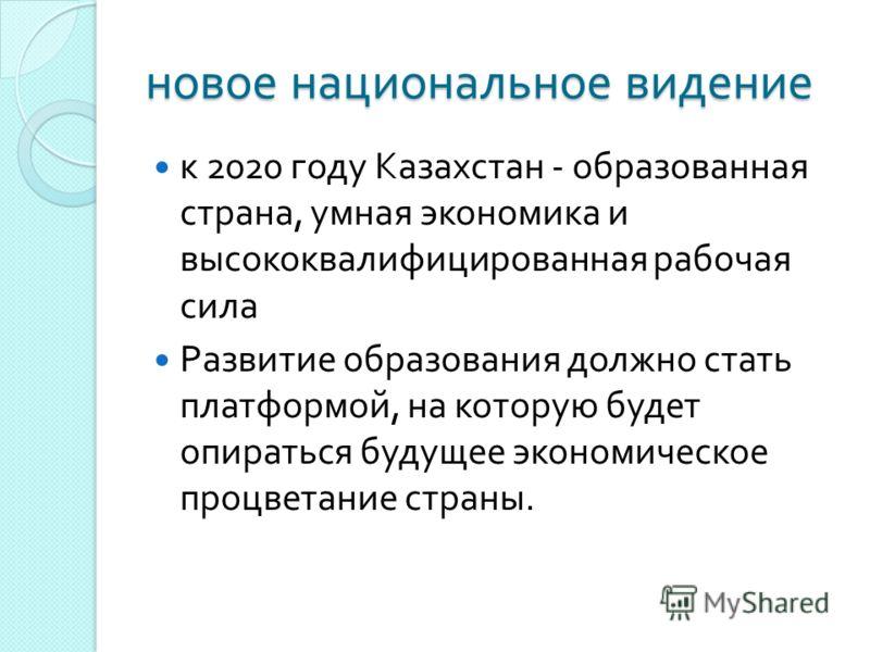 новое национальное видение к 2020 году Казахстан - образованная страна, умная экономика и высококвалифицированная рабочая сила Развитие образования должно стать платформой, на которую будет опираться будущее экономическое процветание страны.