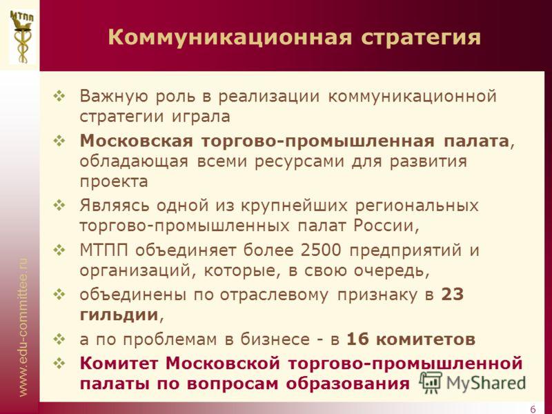 www.edu-committee.ru 6 Коммуникационная стратегия Важную роль в реализации коммуникационной стратегии играла Московская торгово-промышленная палата, обладающая всеми ресурсами для развития проекта Являясь одной из крупнейших региональных торгово-пром