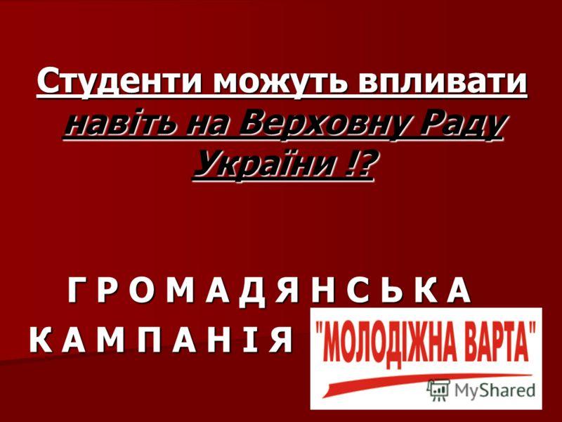 Г Р О М А Д Я Н С Ь К А К А М П А Н І Я Студенти можуть впливати навіть на Верховну Раду України !?